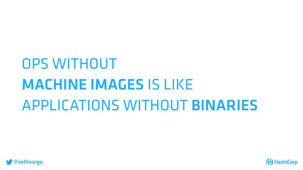 @sethvargo OPS WITHOUT MACHINE IMAGES IS LIKE ...