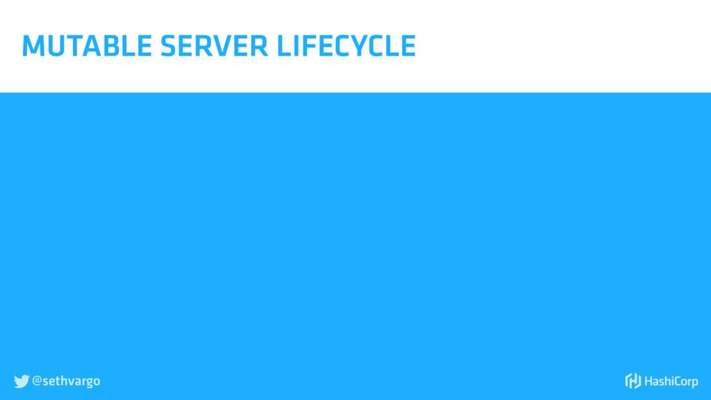 @sethvargo  MUTABLE SERVER LIFECYCLE