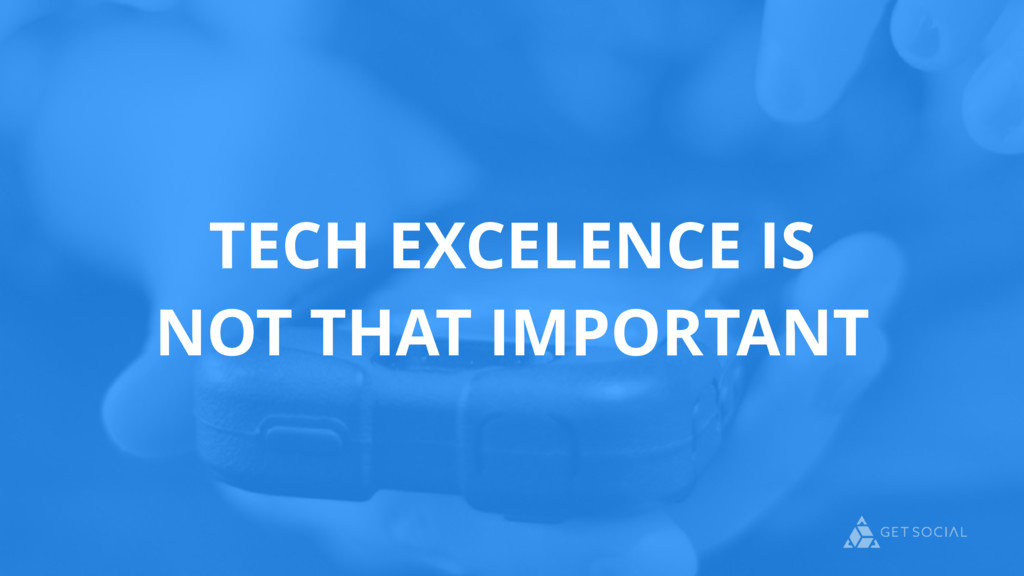 TECH EXCELENCE IS NOT THAT IMPORTANT