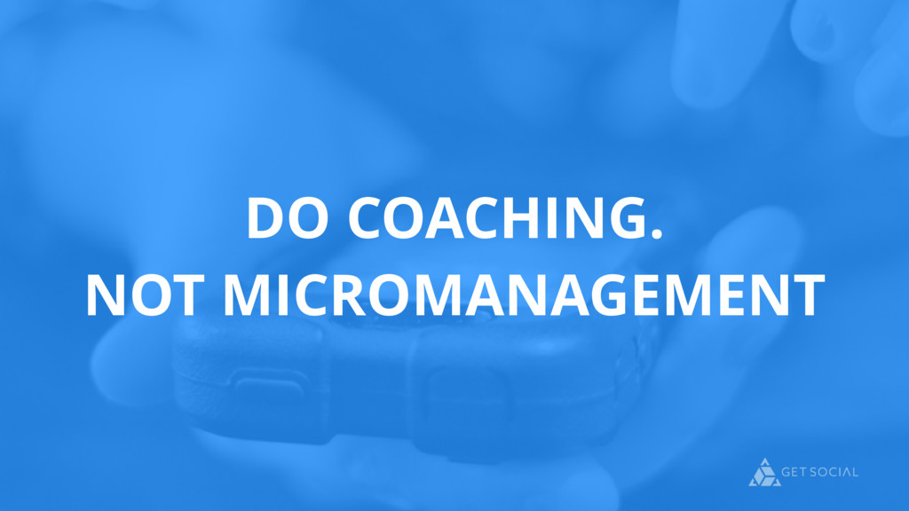 DO COACHING. NOT MICROMANAGEMENT