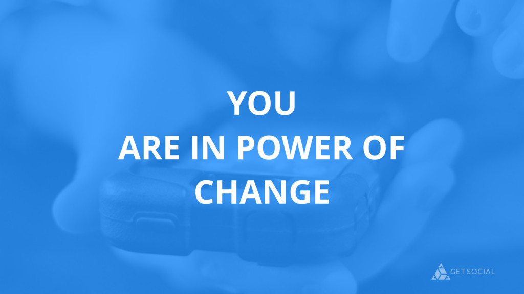 YOU ARE IN POWER OF CHANGE