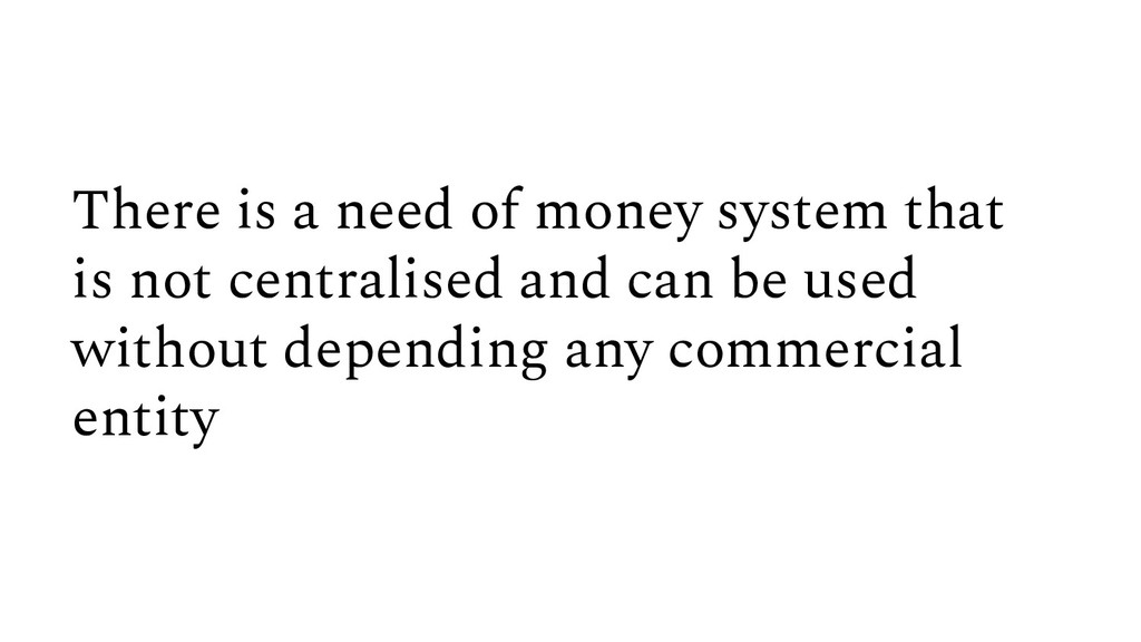 There is a need of money system that is not cen...