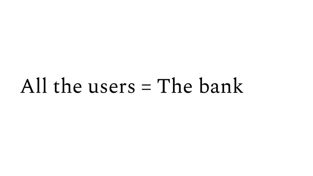 All the users = The bank