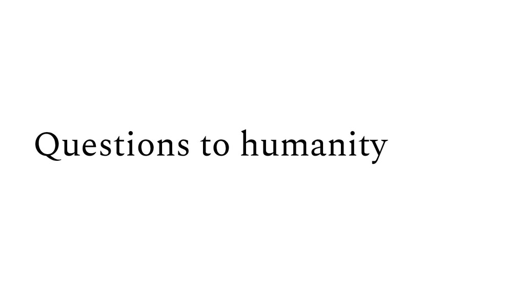 Questions to humanity