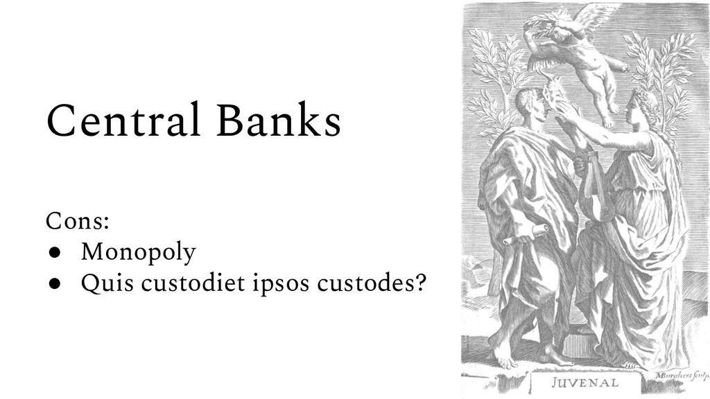 Central Banks Cons: ● Monopoly ● Quis custodiet...