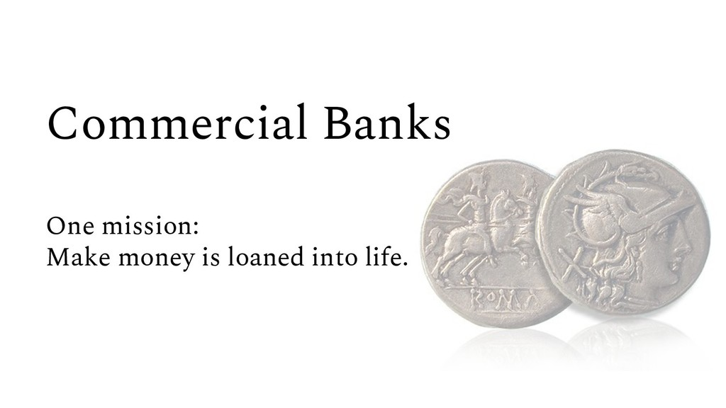 Commercial Banks One mission: Make money is loa...
