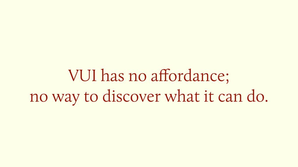 VUI has no affordance;  no way to discover what...
