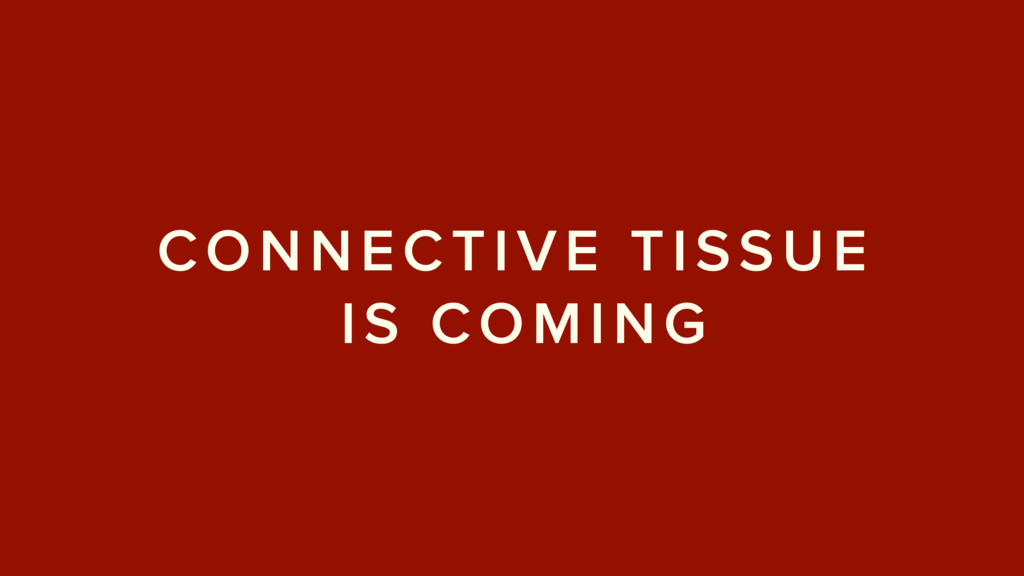 CONNECTIVE TISSUE IS COMING