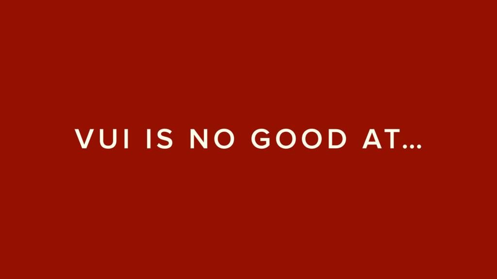 VUI IS NO GOOD AT…