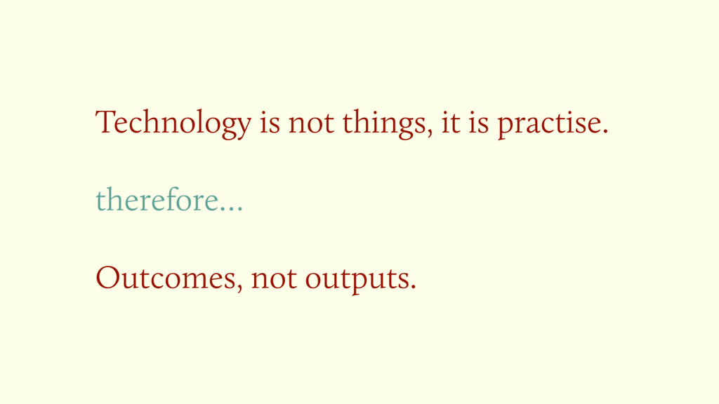Technology is not things, it is practise. there...