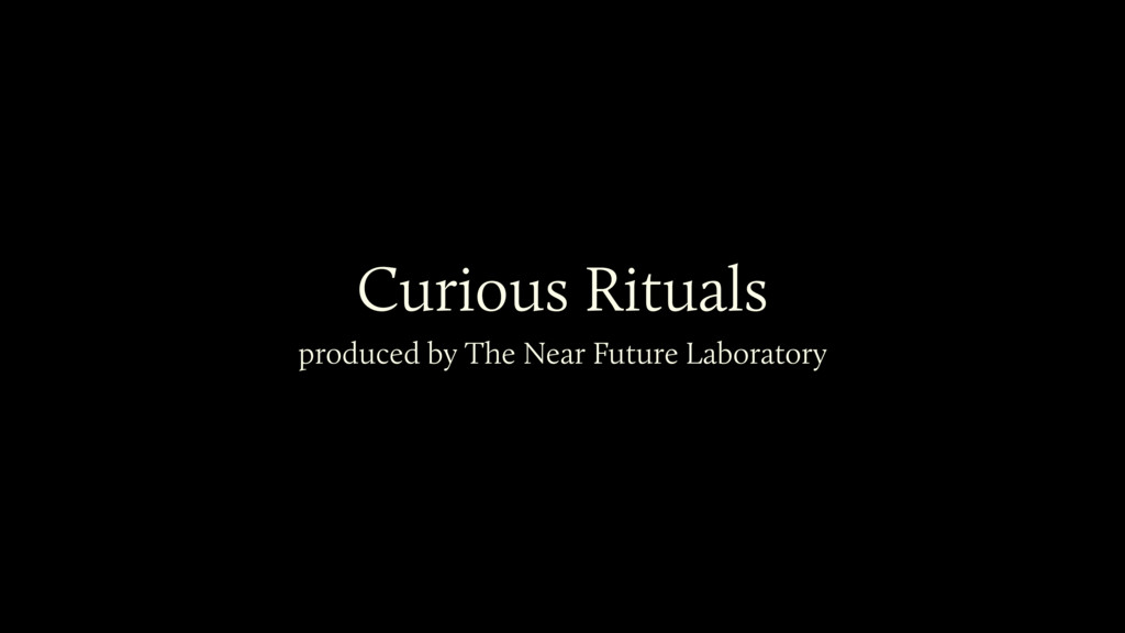 Curious Rituals produced by The Near Future Lab...