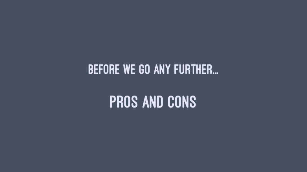 Before we go any further... PROS AND CONS