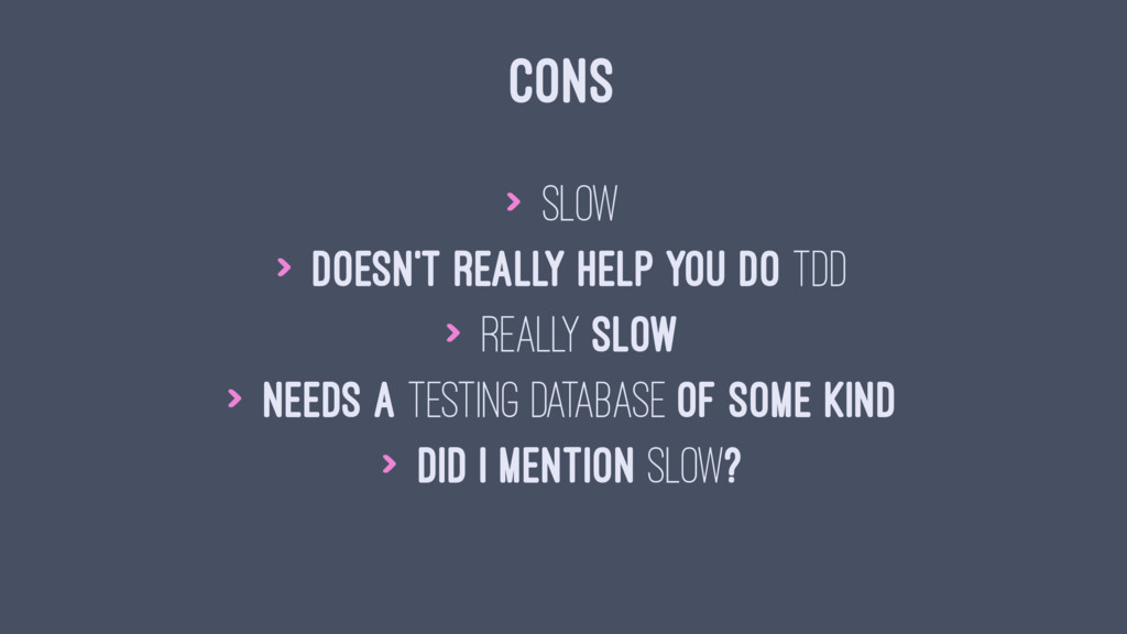 CONS > Slow > Doesn't really help you do TDD > ...