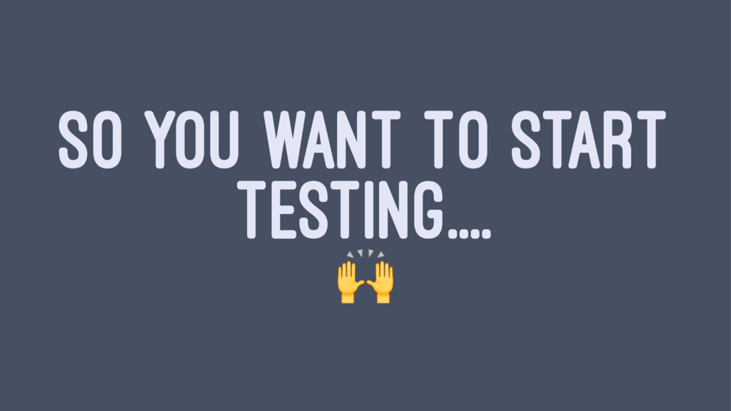 SO YOU WANT TO START TESTING.... !