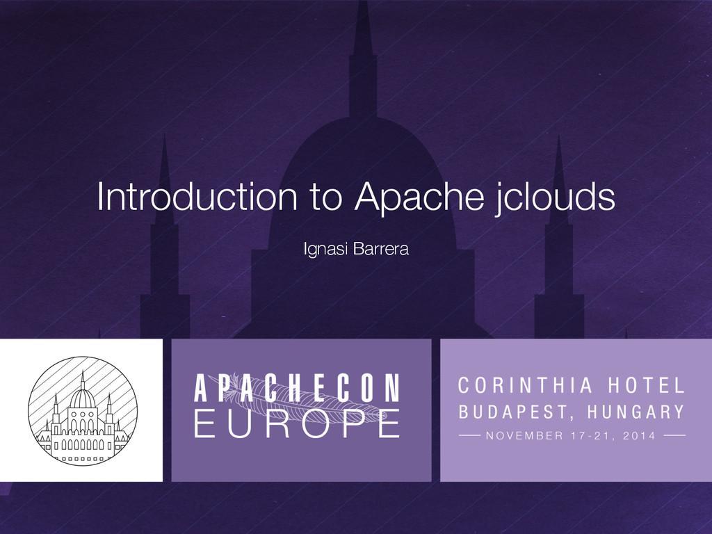 Introduction to Apache jclouds Ignasi Barrera