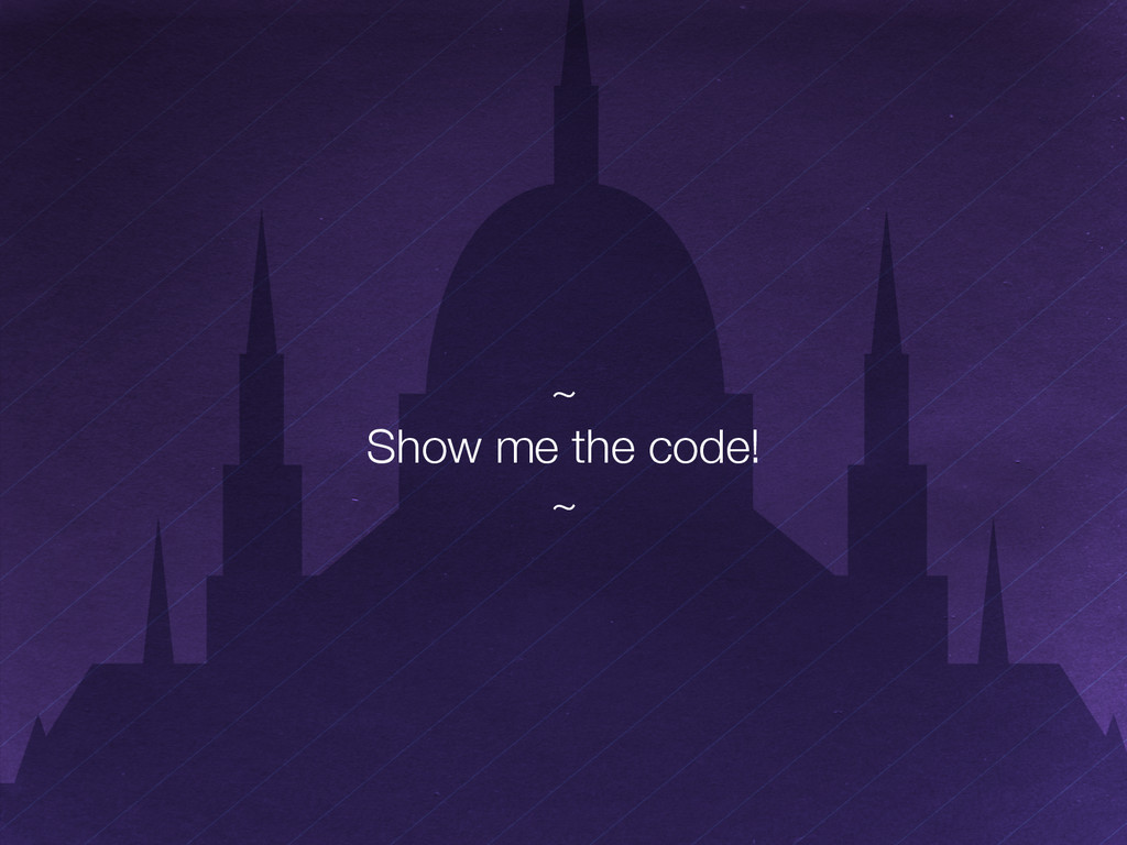 """~"""" Show me the code!"""" ~"""
