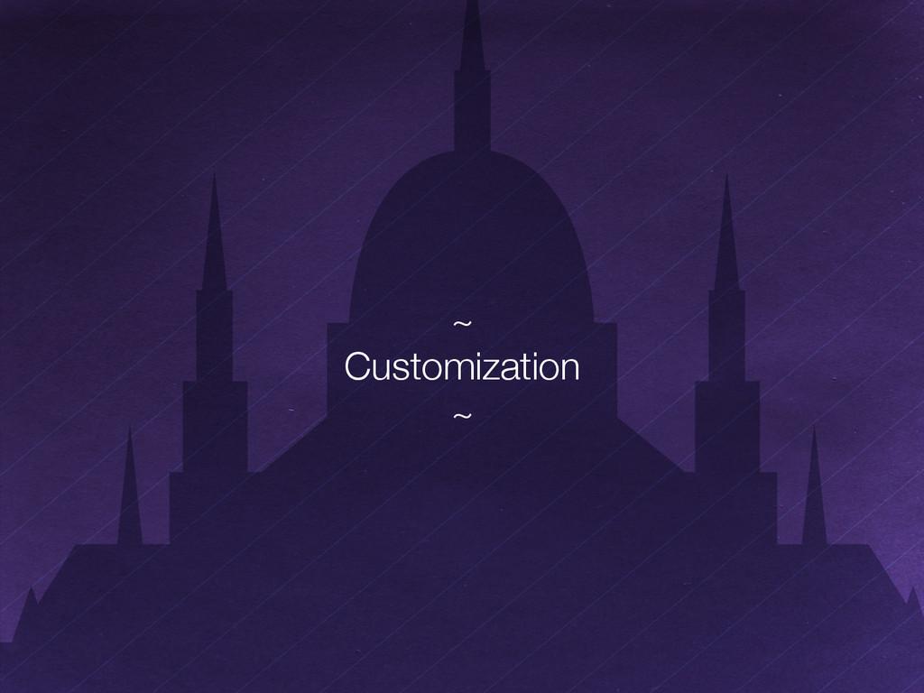 "~"" Customization"" ~"