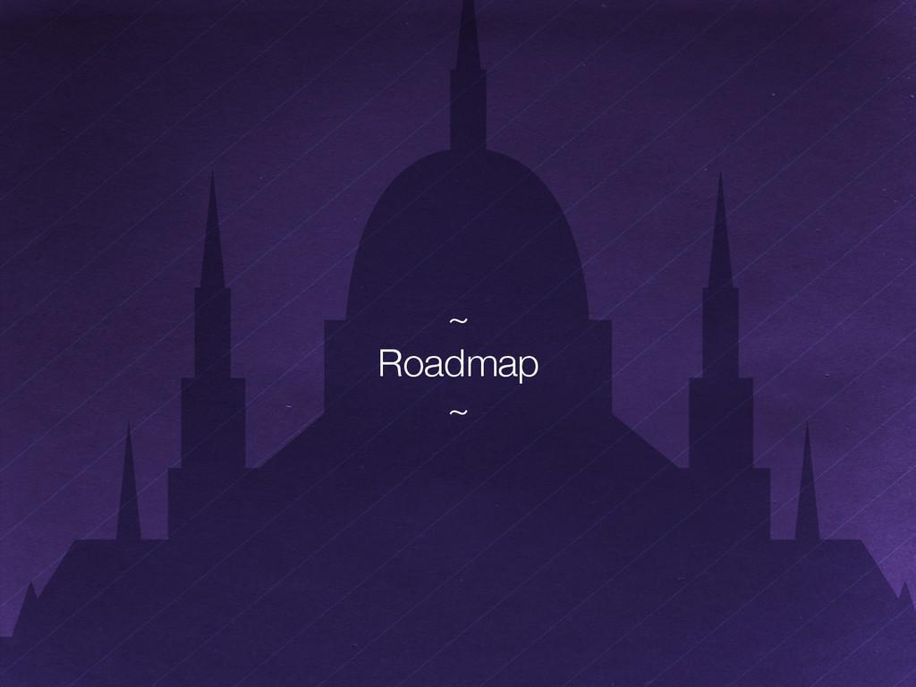 """~"""" Roadmap"""" ~"""