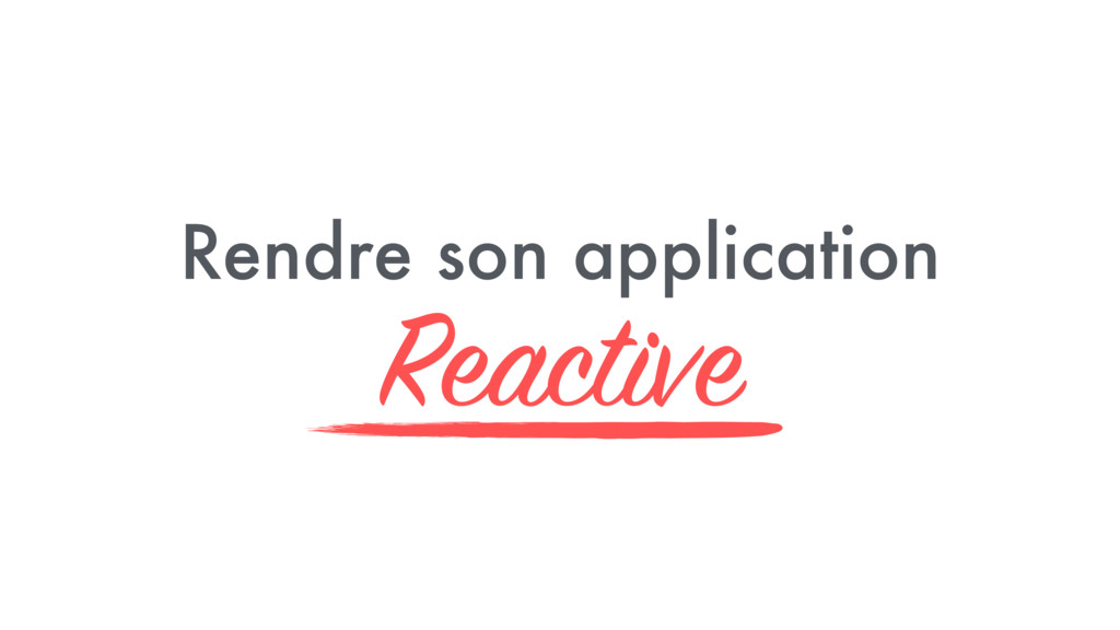 Rendre son application Reactive