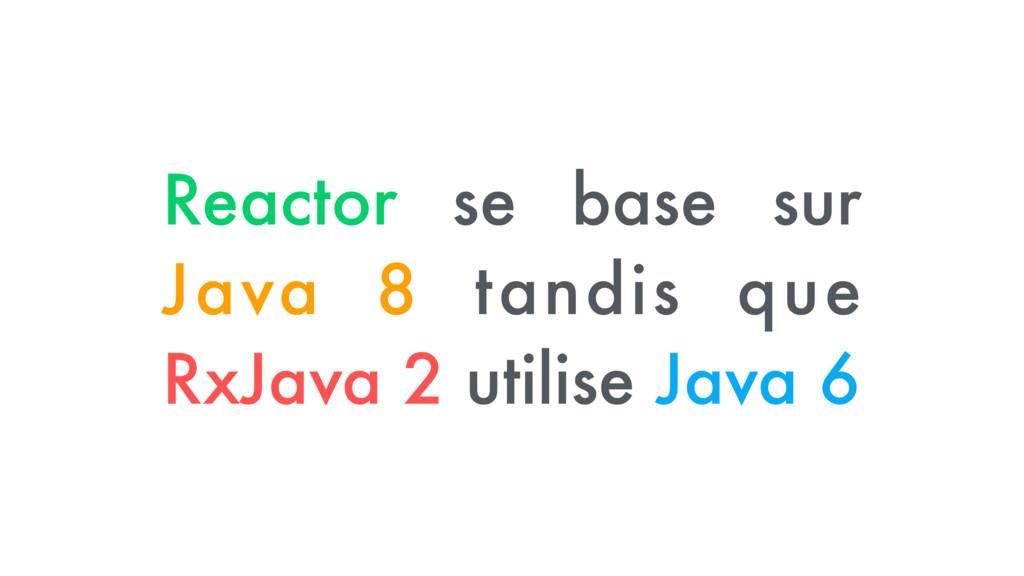 Reactor se base sur Java 8 tandis que RxJava 2 ...