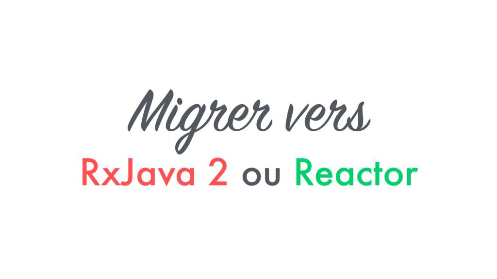 Migrer vers RxJava 2 ou Reactor