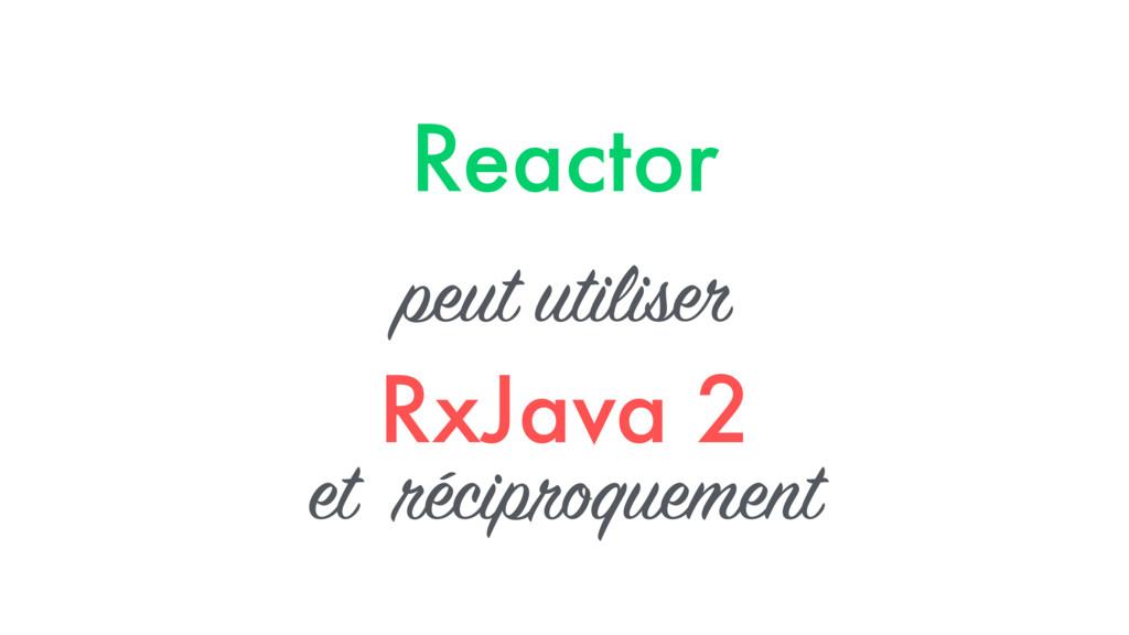 Reactor peut utiliser RxJava 2 et réciproquement