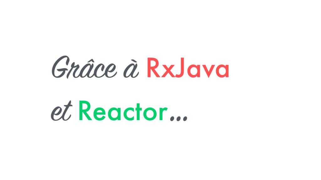 Grâce à RxJava et Reactor …