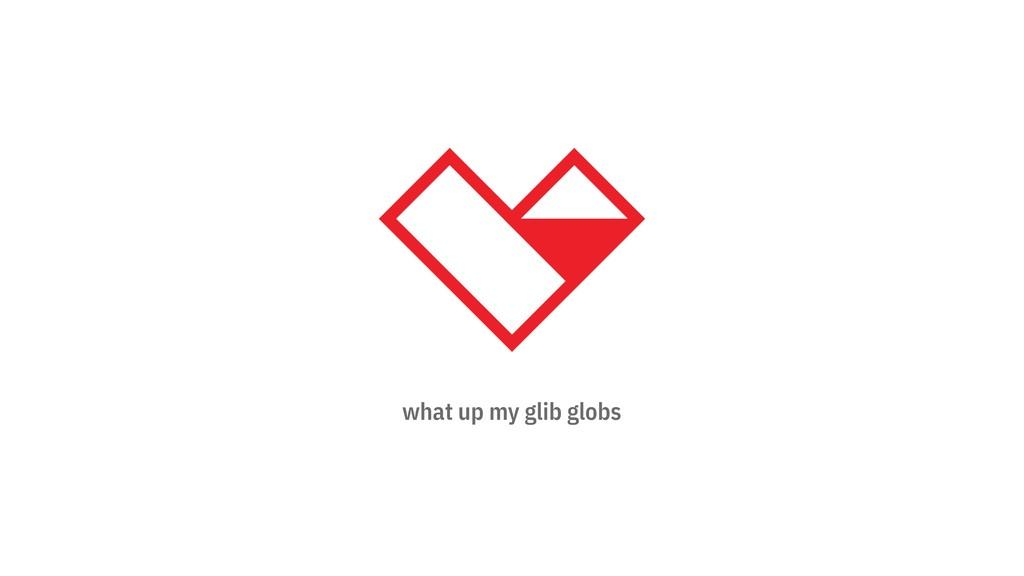 what up my glib globs