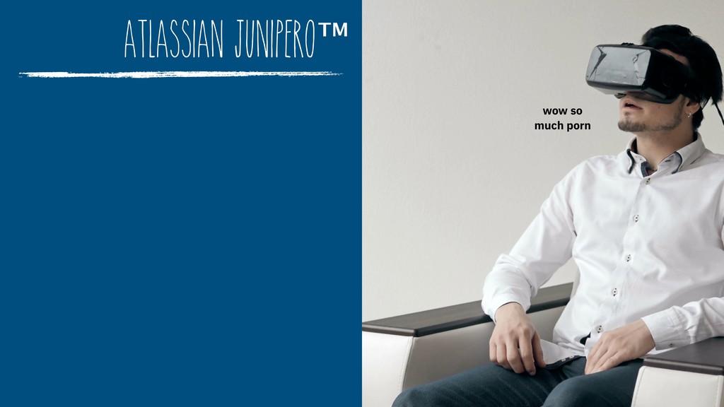Atlassian Junipero™ wow so  much porn