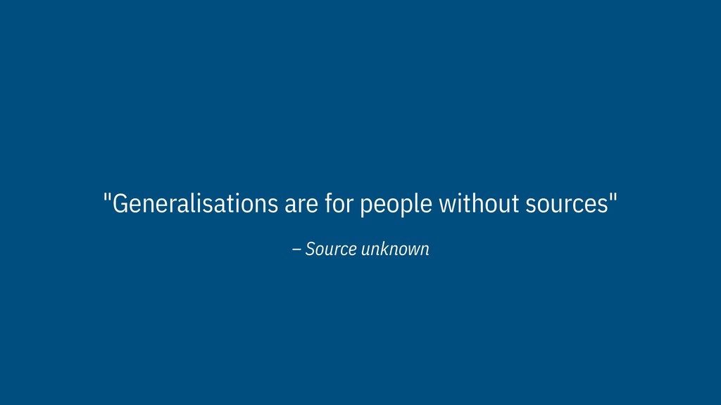 """– Source unknown """"Generalisations are for peopl..."""