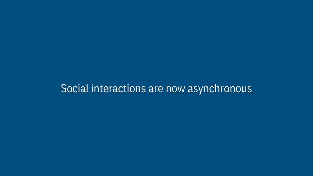 Social interactions are now asynchronous