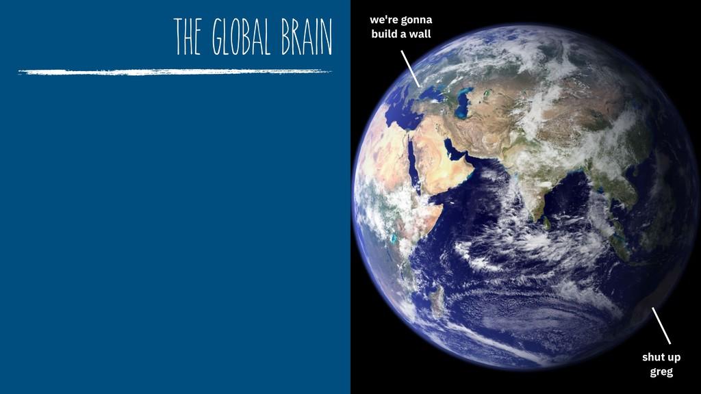 the global brain we're gonna  build a wall shu...