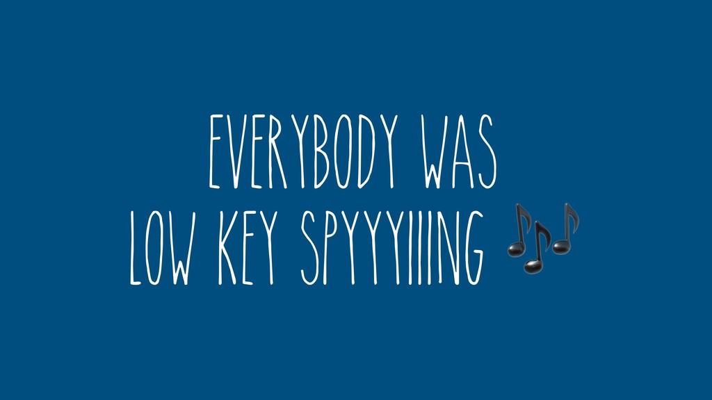 Everybody was low key spyyyiiing