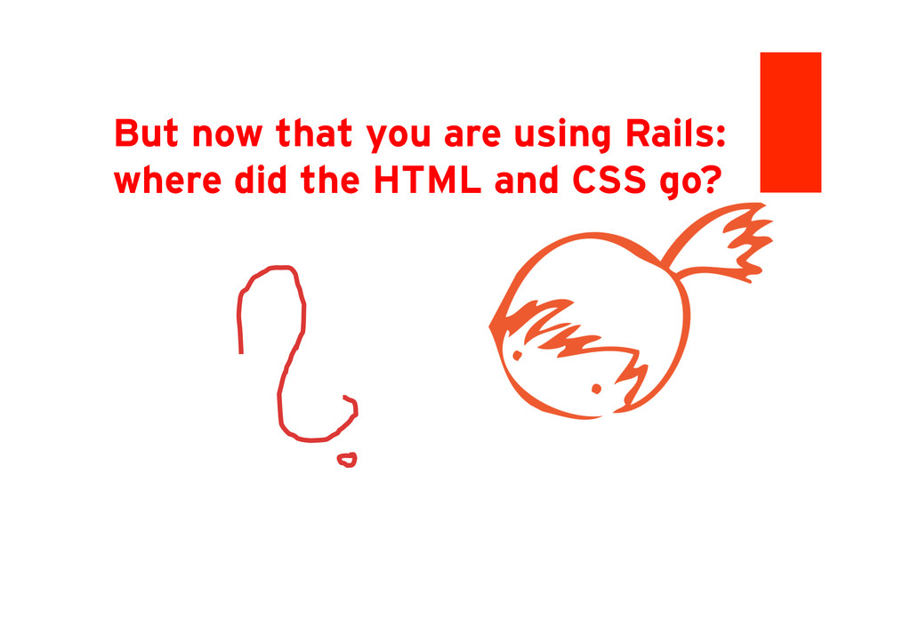 But now that you are using Rails: where did the...