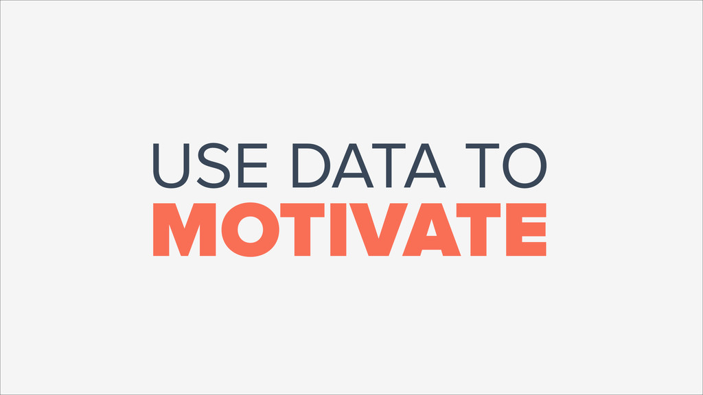USE DATA TO MOTIVATE