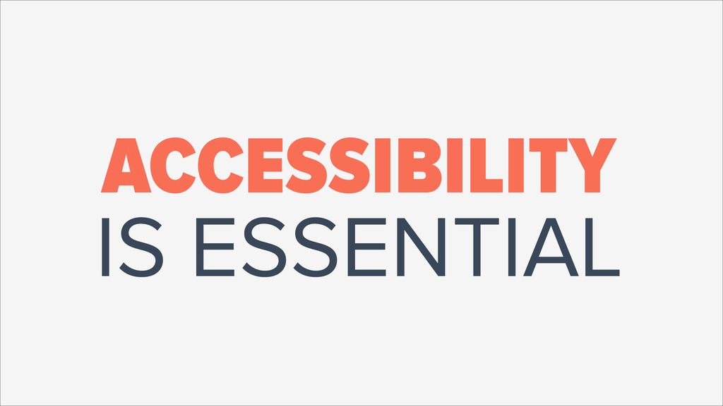 ACCESSIBILITY IS ESSENTIAL