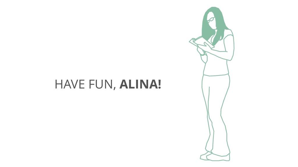 HAVE FUN, ALINA!