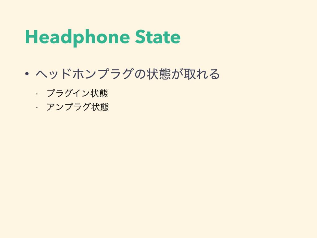Headphone State • ϔουϗϯϓϥάͷঢ়ଶ͕औΕΔ w ϓϥάΠϯঢ়ଶ w ...
