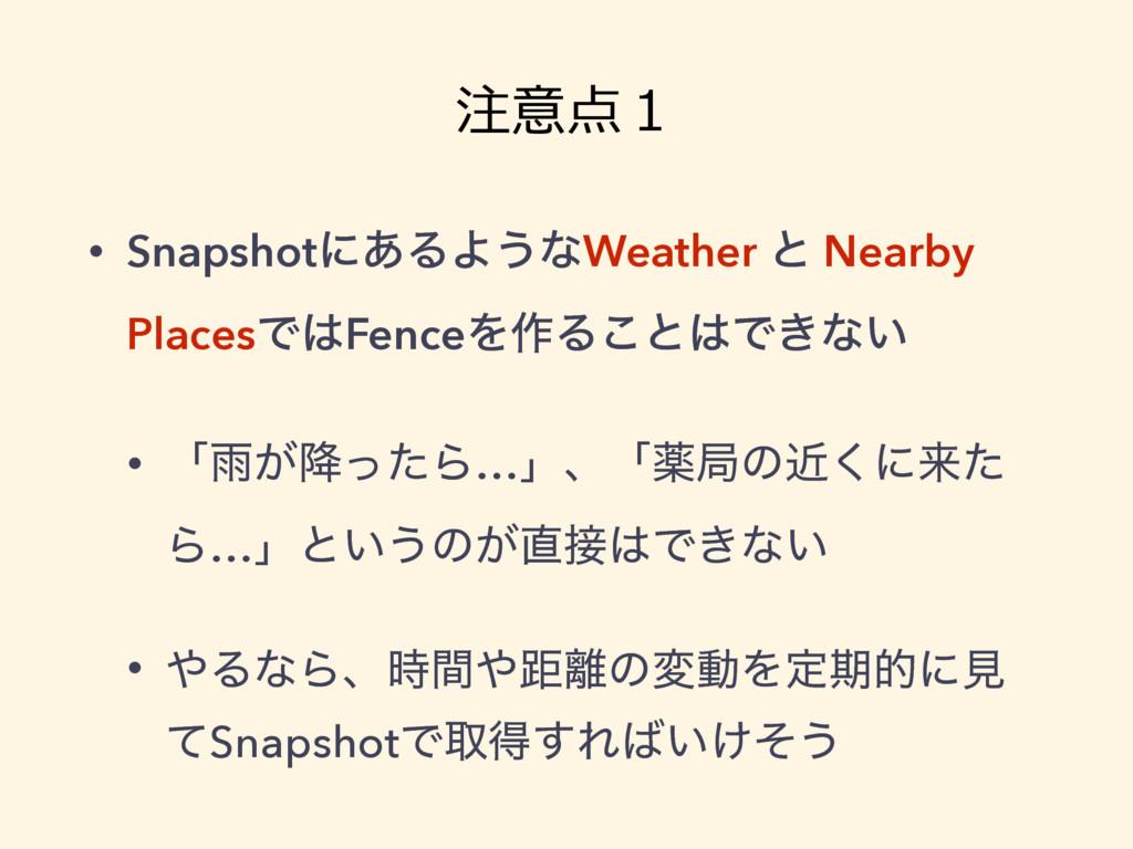 注意点1 • Snapshotʹ͋ΔΑ͏ͳWeather ͱ Nearby PlacesͰF...