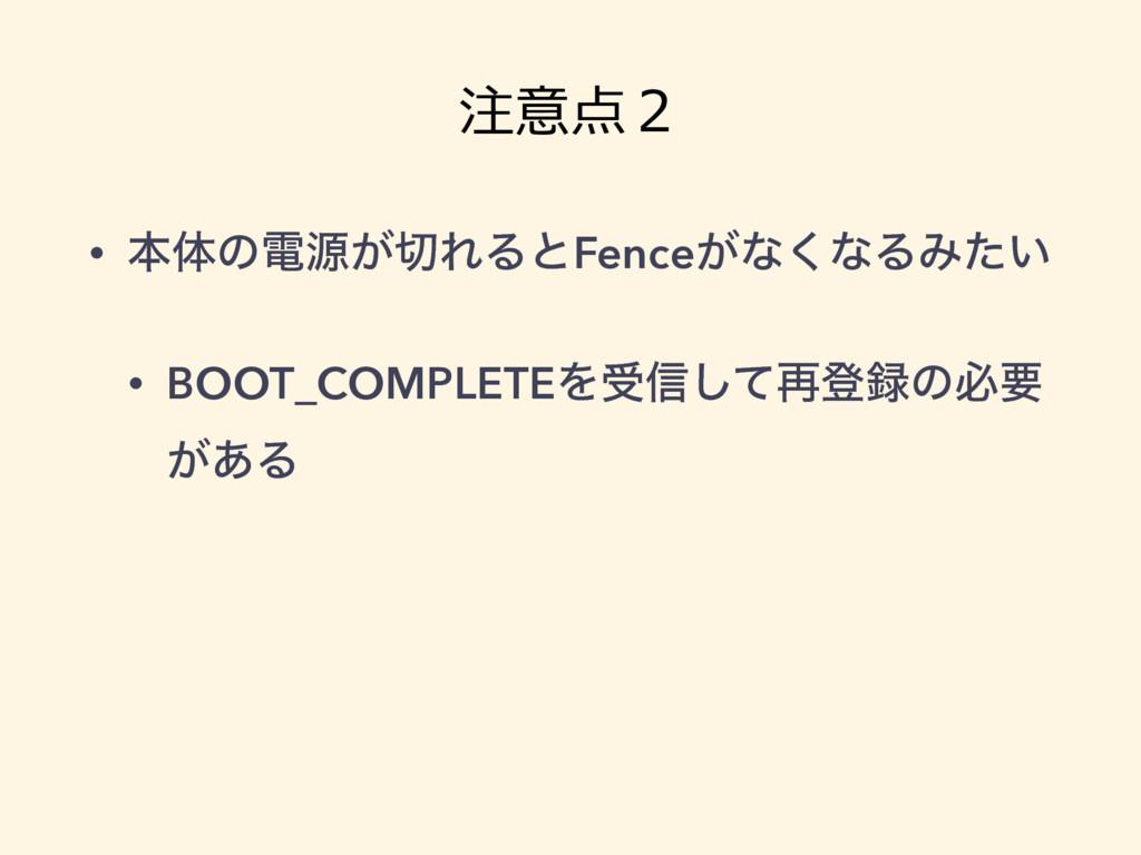 注意点2 • ຊମͷిݯ͕ΕΔͱFence͕ͳ͘ͳΔΈ͍ͨ • BOOT_COMPLETEΛ...