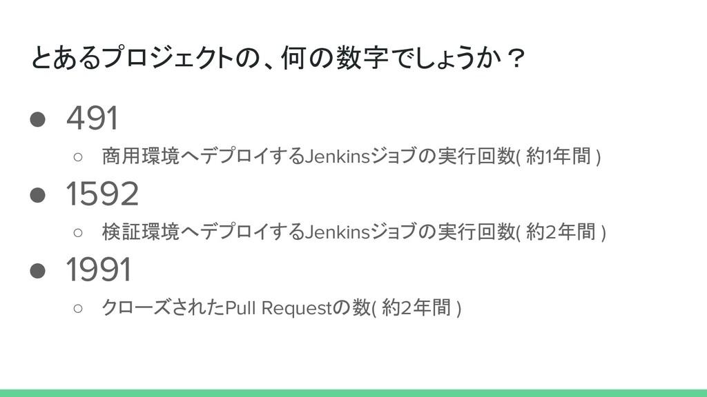 とあるプロジェクトの、何の数字でしょうか? ● 491 ○ 商用環境へデプロイするJenkin...