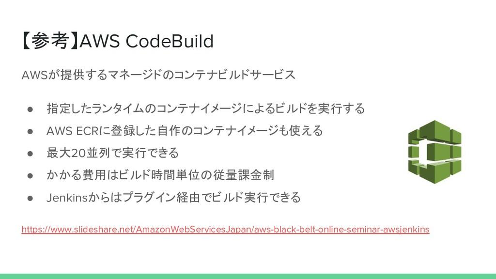 【参考】AWS CodeBuild AWSが提供するマネージドのコンテナビルドサービス ● 指...