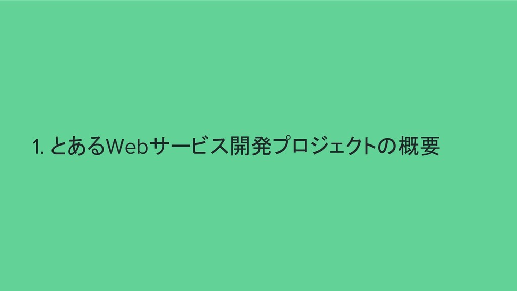 1. とあるWebサービス開発プロジェクトの概要