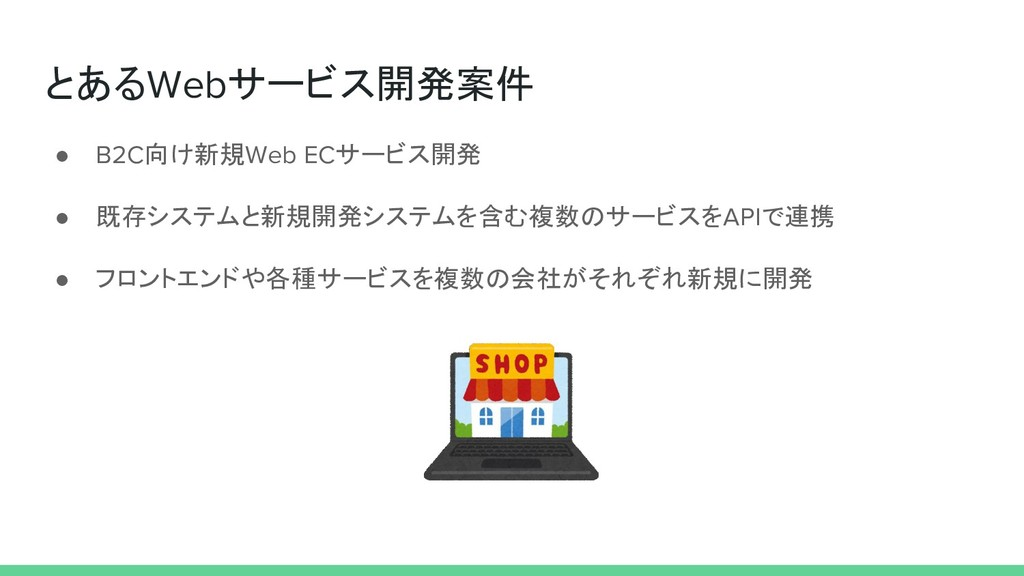 とあるWebサービス開発案件 ● B2C向け新規Web ECサービス開発 ● 既存システムと新...