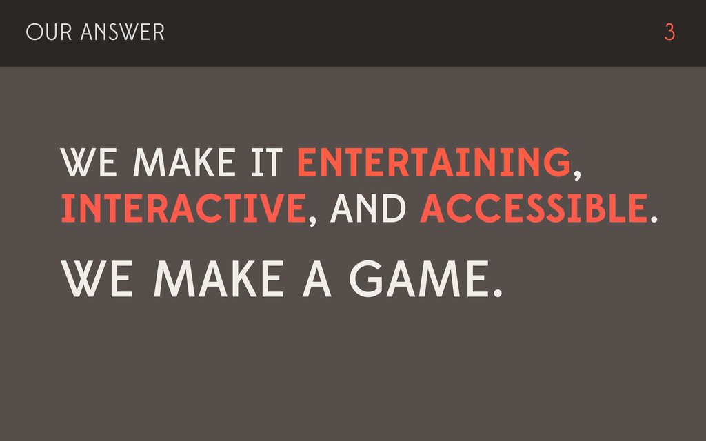 WE MAKE IT ENTERTAINING, INTERACTIVE, AND ACCES...