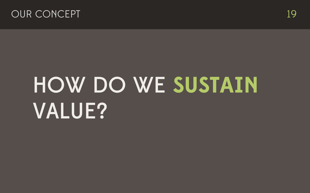 HOW DO WE SUSTAIN VALUE? OUR CONCEPT 19