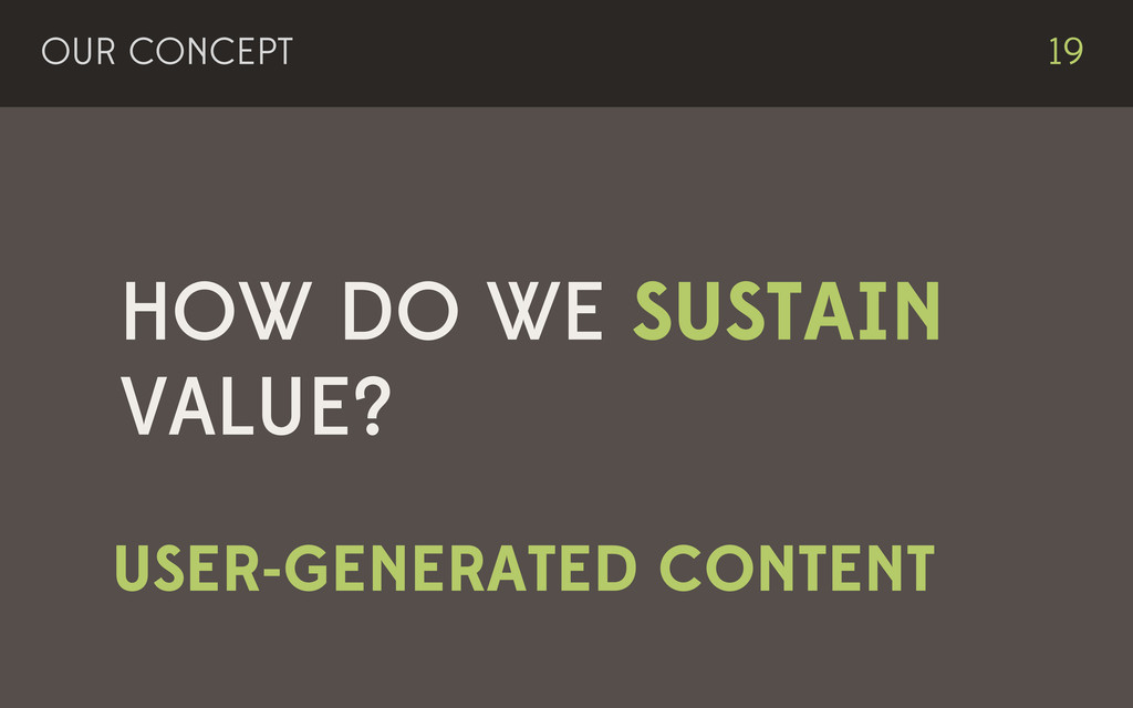HOW DO WE SUSTAIN VALUE? OUR CONCEPT 19 USER-GE...
