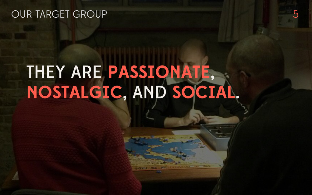 OUR TARGET GROUP THEY ARE PASSIONATE, NOSTALGIC...