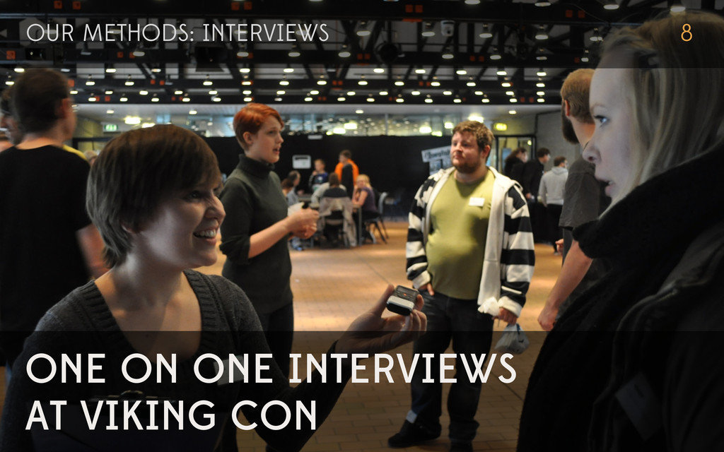 ONE ON ONE INTERVIEWS AT VIKING CON OUR METHODS...