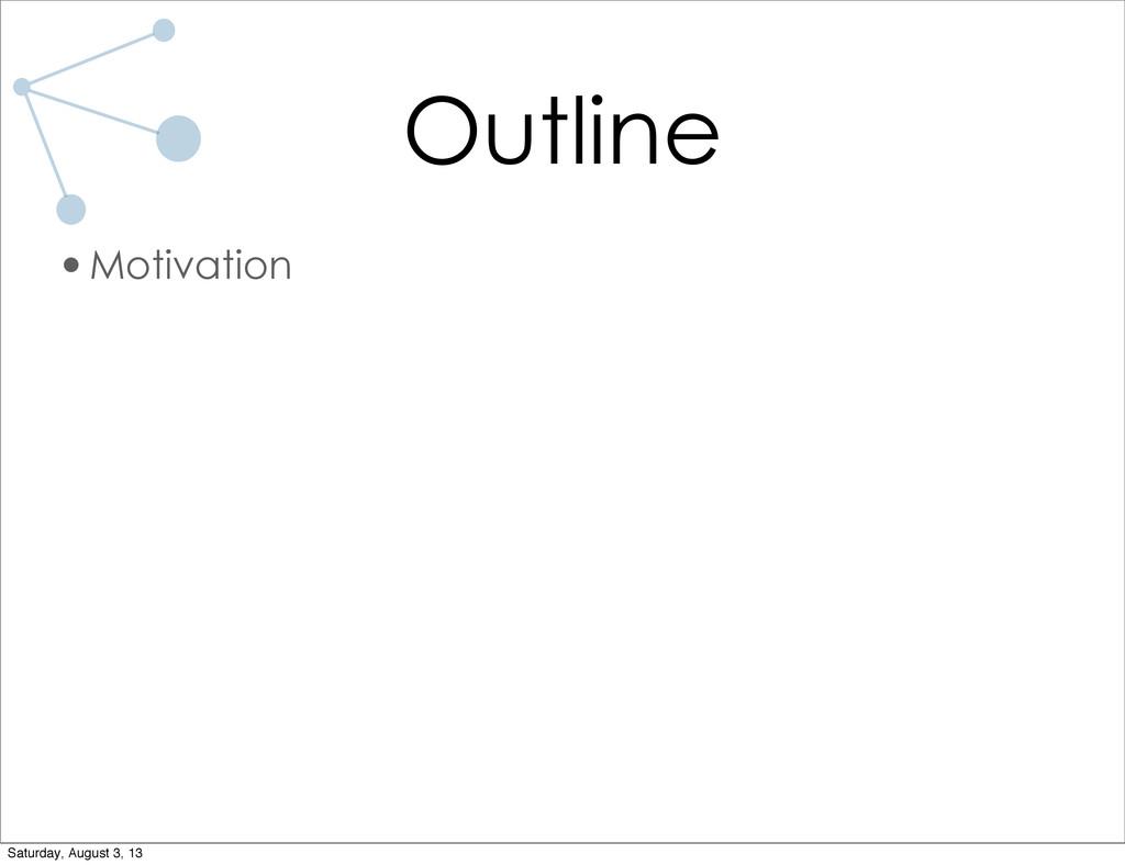 Outline •Motivation Saturday, August 3, 13